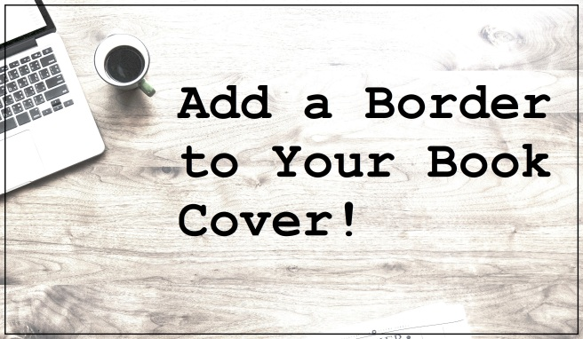 3 Add a Border to Your Book Cover - leslieddavis - how to sell more books on Amazon - book cover tips and ideas