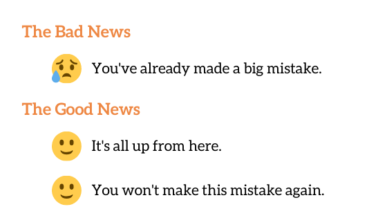 The Bad News: You've already made a big mistake.  The Good News: It's all up from here, and you won't make this mistake again!
